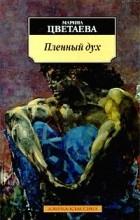 Марина Цветаева - Пленный дух (сборник)