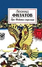 Леонид Филатов - Про Федота - стрельца. Любовь к трем апельсинам (сборник)
