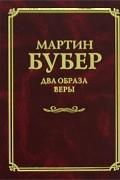 Мартин Бубер - Два образа веры (сборник)