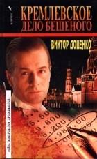 Виктор Доценко — Кремлевское дело Бешеного