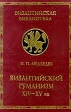 - Византийский гуманизм XIV-XV вв. (сборник)