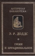 Э. Р. Доддс - Греки и иррациональное (сборник)