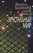 Джеймс Баллард - Хрустальный мир. Рассказы (сборник)