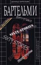 Дональд Бартельми - Шестьдесят рассказов (сборник)