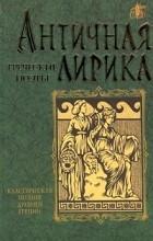 Антология - Античная лирика. Греческие поэты (сборник)