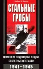 Герберт А. Вернер - Стальные гробы. Немецкие подводные лодки: секретные операции 1941-1945 гг