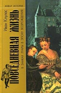 Иван Клулас - Повседневная жизнь в замках Луары в эпоху Возрождения (сборник)