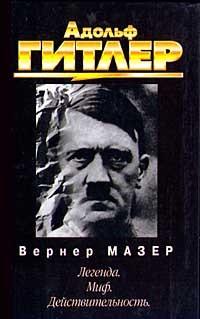 Вернер Мазер - Адольф Гитлер. Легенда. Миф. Действительность
