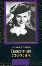 Наталья Пушнова - Валентина Серова. Круг отчуждения
