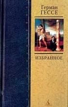 Герман Гессе - Герман Гессе. Избранное (сборник)