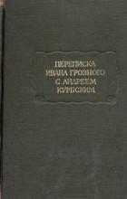 Андрей Курбский - Переписка Ивана Грозного с Андреем Курбским