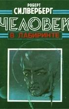 Роберт Силверберг - Человек в лабиринте