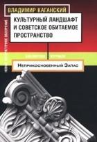 Владимир Каганский - Культурный ландшафт и советское обитаемое пространство (сборник)