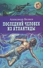 Александр Беляев - Последний человек из Атлантиды (сборник)