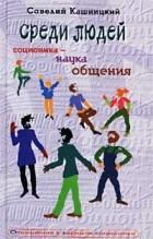 Савелий Кашницкий - Среди людей. Соционика - наука общения