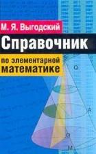 Марк Выгодский - Справочник по элементарной математике