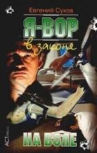 Евгений Сухов - Я - вор в законе. На воле