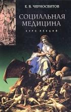 Е. В. Черносвитов - Социальная медицина. Курс лекций