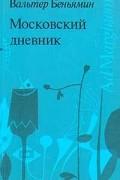 Вальтер Беньямин - Московский дневник