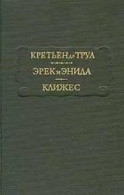 Кретьен де Труа - Эрек и Энида. Клижес (сборник)