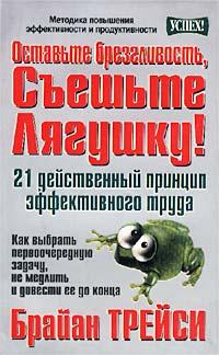 Брайан Трейси - Оставьте брезгливость, съешьте лягушку! 21 действенный принцип эффективного труда