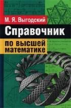 М. Я. Выгодский - Справочник по высшей математике