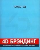 Томас Гэд - 4D брэндинг: взламывая корпоративный код сетевой экономики