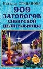 Наталья Степанова - 909 заговоров сибирской целительницы