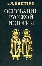 Андрей Никитин - Основания русской истории. Мифологемы и факты