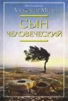 Протоиерей Александр Мень - Сын Человеческий