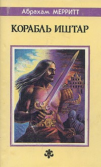 Абрахам Мерритт - Корабль Иштар. Семь ступеней к Сатане (сборник)