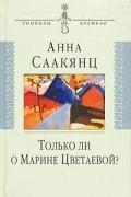 Анна Саакянц - Только ли о Марине Цветаевой?