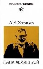 А. Е. Хотчнер - Папа Хемингуэй
