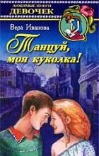 Вера Иванова - Танцуй, моя куколка!