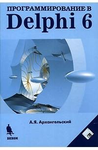 А. Я. Архангельский - Программирование в Delphi 6 (+ дискета)