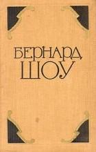 Бернард Шоу - Бернард Шоу. Избранные произведения в двух томах. Том 1 (сборник)