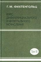 Г. М. Фихтенгольц - Курс дифференциального и интегрального исчисления. Том III