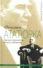 Александр Ушаков - Феномен Ататюрка. Турецкий правитель, творец и диктатор