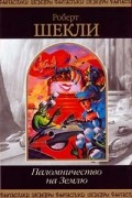 Роберт Шекли - Паломничество на Землю (100 рассказов) (сборник)