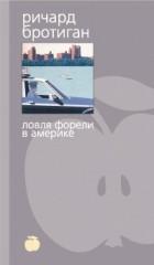 Ричард Бротиган - Ловля форели в Америке (сборник)