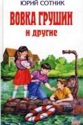 Юрий Сотник - Вовка Грушин и другие (сборник)