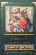 Данте Алигьери, Франческо Петрарка, Микеланджело Буонарроти - Данте, Петрарка, Микеланджело. Поэзия Возрождения