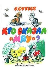В. Сутеев - Кто сказал `мяу`? (сборник)