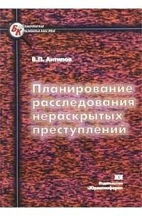 В. П. Антипов - Планирование расследования нераскрытых преступлений