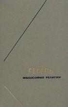 Гегель - Гегель. Философия религии. В двух томах. Том 1
