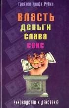 Гретхен Крафт Рубин - Власть, деньги, слава, секс. Руководство к действию