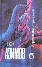 Айзек Азимов - Зеркальное отражение. Рассказы (сборник)