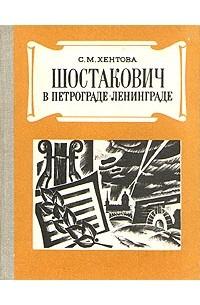 С. М. Хентова - Шостакович в Петрограде - Ленинграде