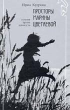 Ирма Кудрова - Просторы Марины Цветаевой. Поэзия, проза, личность