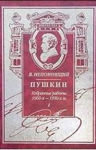 В. Непомнящий - Пушкин. Избранные работы 1960-х - 1990-х гг. Книга I. Поэзия и судьба (сборник)